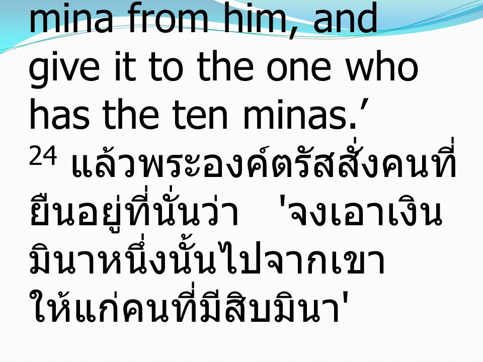 24 And he said to those who stood by, 'Take the mina from him, and give it to the one who has the ten minas.' 24 แล้วพระองค์ตรัสสั่งคนที่ ยืนอยู่ที่นั