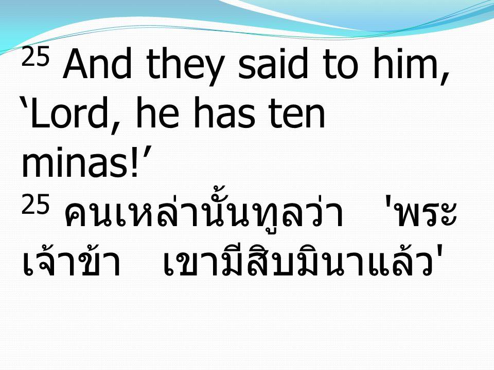 25 And they said to him, 'Lord, he has ten minas!' 25 คนเหล่านั้นทูลว่า ' พระ เจ้าข้า เขามีสิบมินาแล้ว '
