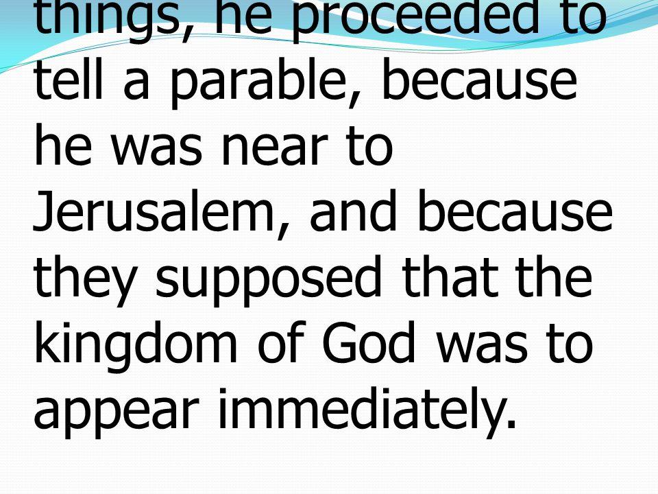 11 เมื่อเขาทั้งหลายได้ยิน เหตุการณ์นั้น พระองค์ได้ ตรัสคำอุปมาเรื่องหนึ่งให้ เขาฟังต่อไป เพราะ พระองค์เสด็จมาใกล้กรุง เยรูซาเล็มแล้ว และเพราะ เขาทั้งหลายคิดว่าแผ่นดิน ของพระเจ้าจะปรากฏโดย พลัน