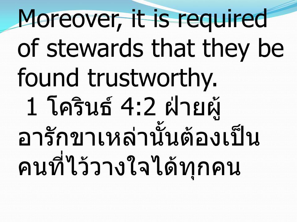 1 Corinthians 4:2 Moreover, it is required of stewards that they be found trustworthy. 1 โครินธ์ 4:2 ฝ่ายผู้ อารักขาเหล่านั้นต้องเป็น คนที่ไว้วางใจไ