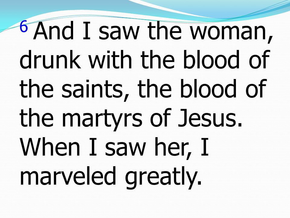 6 And I saw the woman, drunk with the blood of the saints, the blood of the martyrs of Jesus. When I saw her, I marveled greatly.