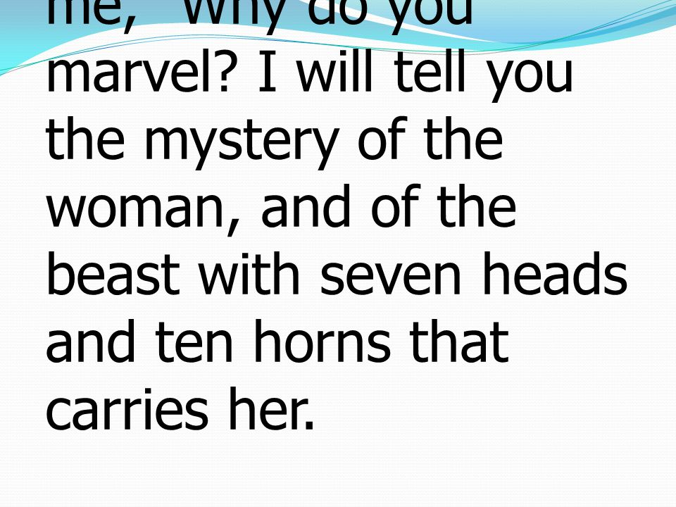 """7 But the angel said to me, """"Why do you marvel? I will tell you the mystery of the woman, and of the beast with seven heads and ten horns that carries"""