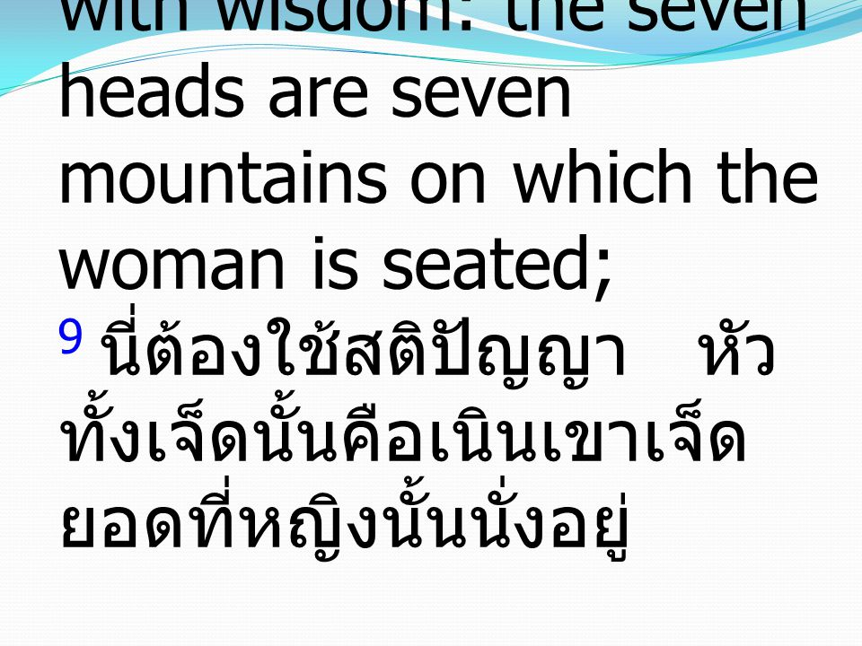 9 This calls for a mind with wisdom: the seven heads are seven mountains on which the woman is seated; 9 นี่ต้องใช้สติปัญญา หัว ทั้งเจ็ดนั้นคือเนินเขา