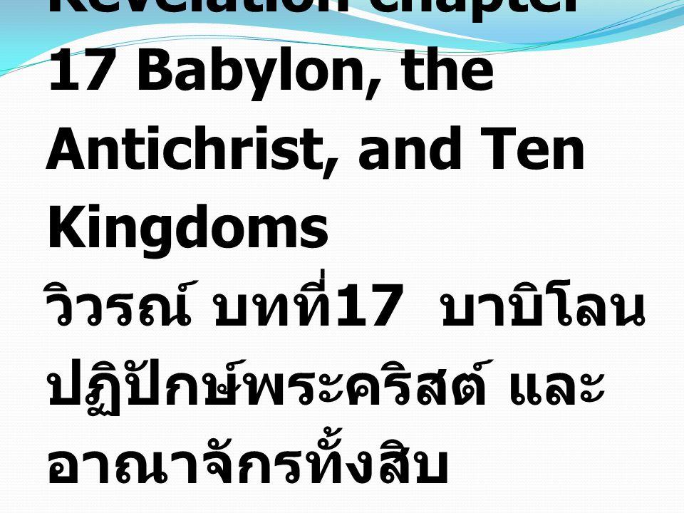 Revelation chapter 17 Babylon, the Antichrist, and Ten Kingdoms วิวรณ์ บทที่ 17 บาบิโลน ปฏิปักษ์พระคริสต์ และ อาณาจักรทั้งสิบ