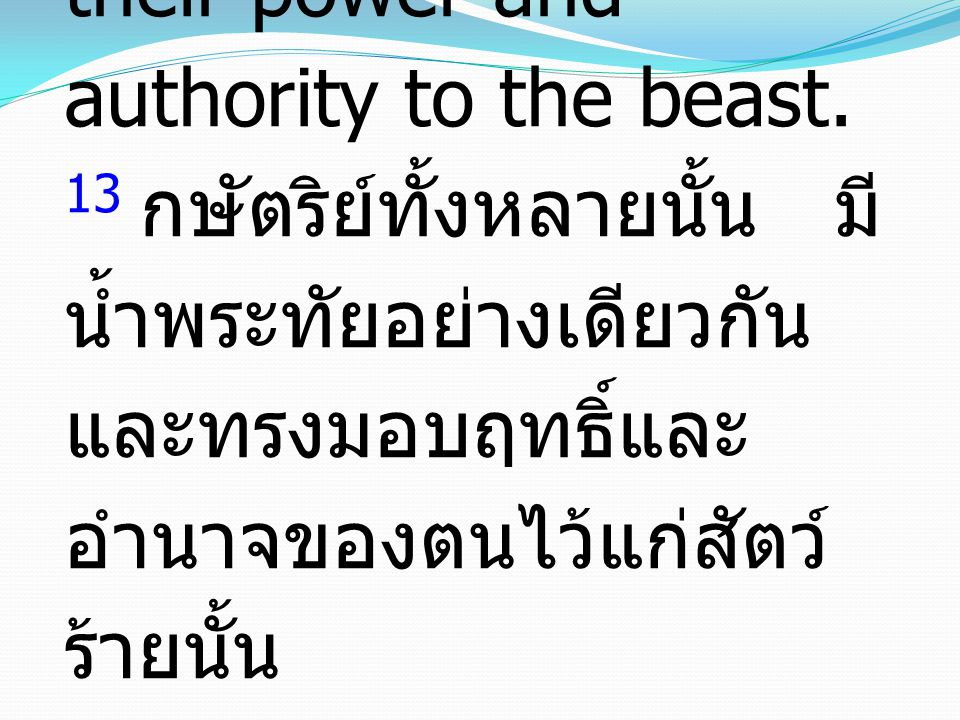 13 These are of one mind and hand over their power and authority to the beast. 13 กษัตริย์ทั้งหลายนั้น มี น้ำพระทัยอย่างเดียวกัน และทรงมอบฤทธิ์และ อำน