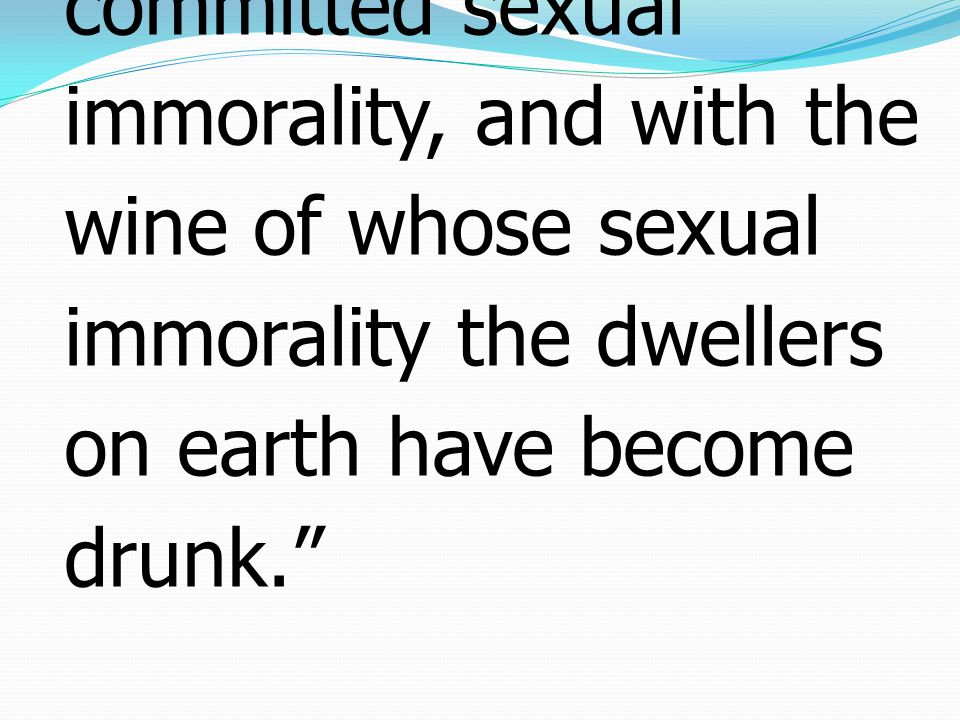2 with whom the kings of the earth have committed sexual immorality, and with the wine of whose sexual immorality the dwellers on earth have become drunk.