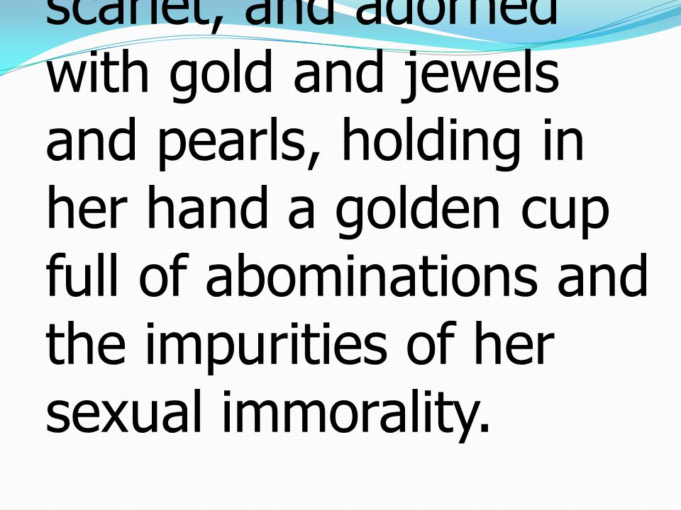 4 The woman was arrayed in purple and scarlet, and adorned with gold and jewels and pearls, holding in her hand a golden cup full of abominations and
