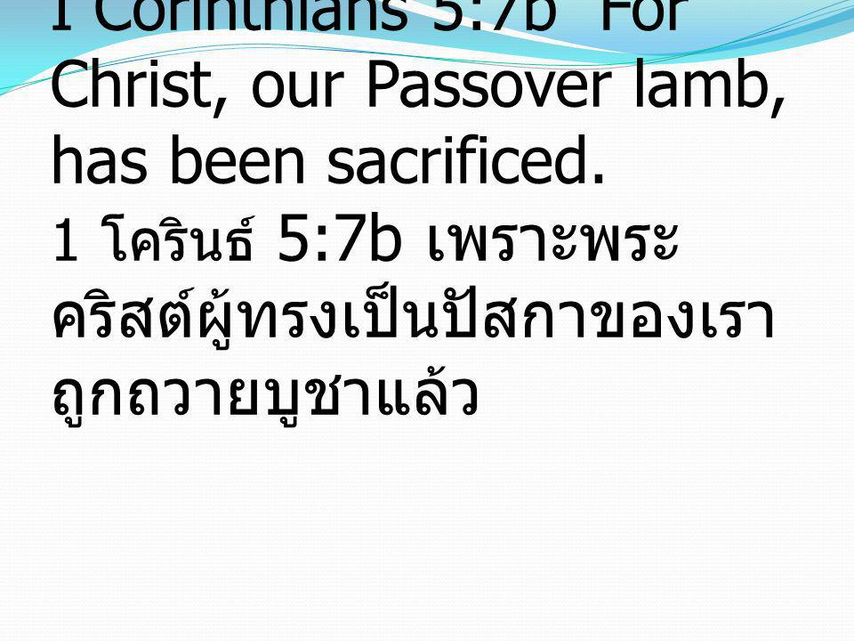 I Corinthians 5:7b For Christ, our Passover lamb, has been sacrificed. 1 โครินธ์ 5:7b เพราะพระ คริสต์ผู้ทรงเป็นปัสกาของเรา ถูกถวายบูชาแล้ว