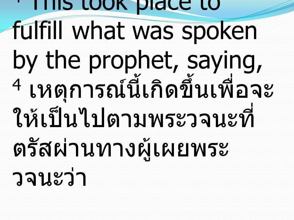 4 This took place to fulfill what was spoken by the prophet, saying, 4 เหตุการณ์นี้เกิดขึ้นเพื่อจะ ให้เป็นไปตามพระวจนะที่ ตรัสผ่านทางผู้เผยพระ วจนะว่า