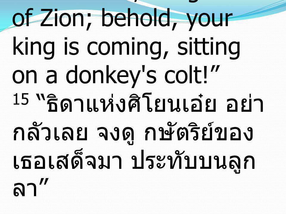 "15 ""Fear not, daughter of Zion; behold, your king is coming, sitting on a donkey's colt!"" 15 "" ธิดาแห่งศิโยนเอ๋ย อย่า กลัวเลย จงดู กษัตริย์ของ เธอเสด็"