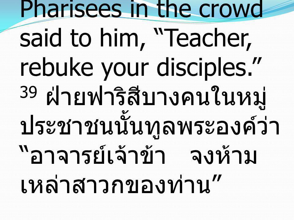 "39 And some of the Pharisees in the crowd said to him, ""Teacher, rebuke your disciples."" 39 ฝ่ายฟาริสีบางคนในหมู่ ประชาชนนั้นทูลพระองค์ว่า "" อาจารย์เจ"