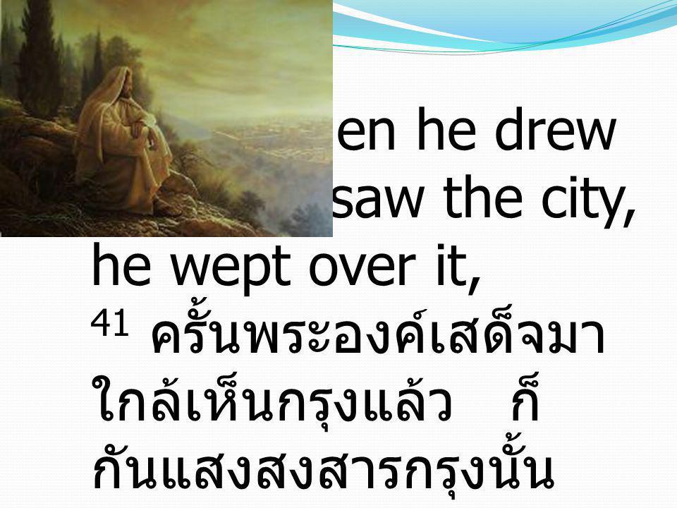 41 And when he drew near and saw the city, he wept over it, 41 ครั้นพระองค์เสด็จมา ใกล้เห็นกรุงแล้ว ก็ กันแสงสงสารกรุงนั้น