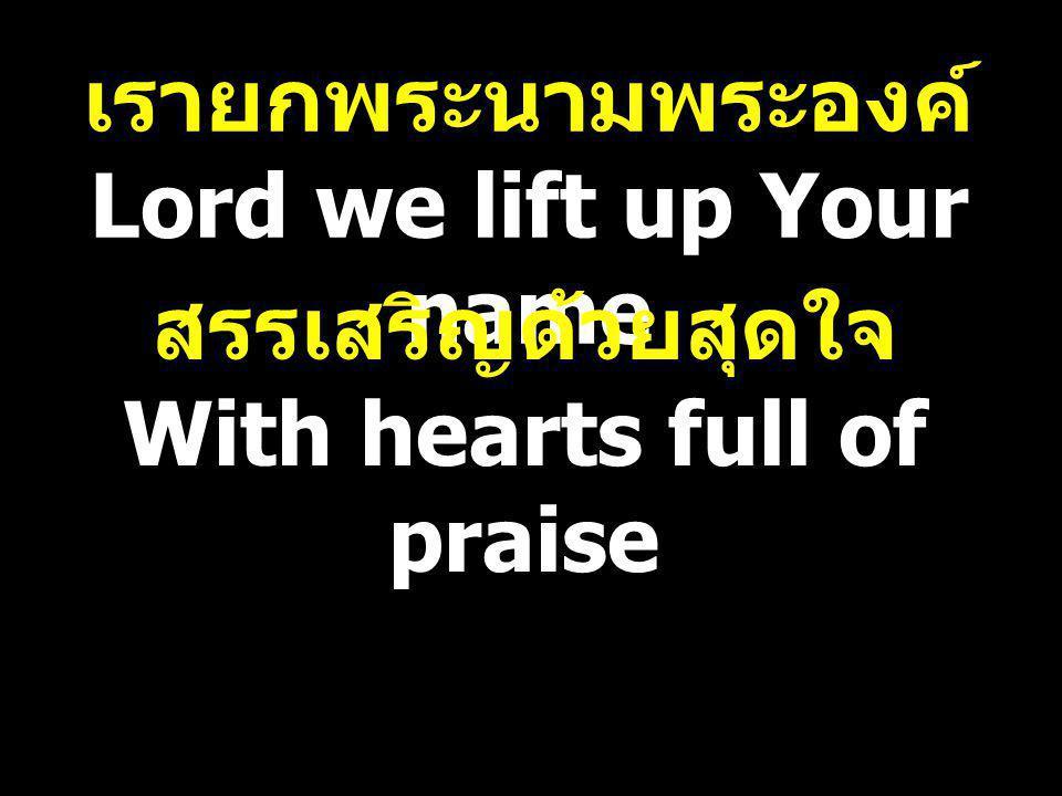 เรายกพระนามพระองค์ Lord we lift up Your name สรรเสริญด้วยสุดใจ With hearts full of praise