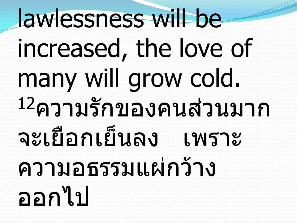 12 And because lawlessness will be increased, the love of many will grow cold. 12 ความรักของคนส่วนมาก จะเยือกเย็นลง เพราะ ความอธรรมแผ่กว้าง ออกไป