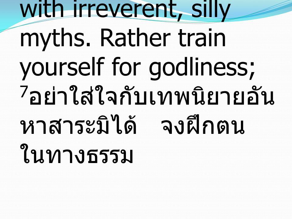 7 Have nothing to do with irreverent, silly myths. Rather train yourself for godliness; 7 อย่าใส่ใจกับเทพนิยายอัน หาสาระมิได้ จงฝึกตน ในทางธรรม