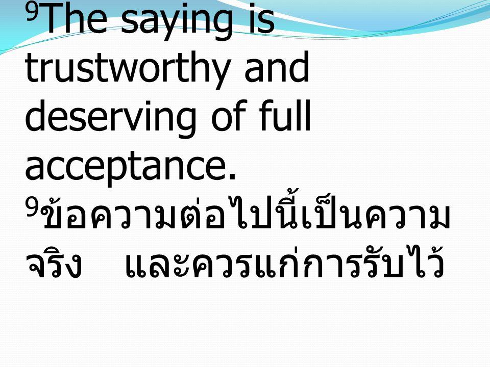 9 The saying is trustworthy and deserving of full acceptance. 9 ข้อความต่อไปนี้เป็นความ จริง และควรแก่การรับไว้