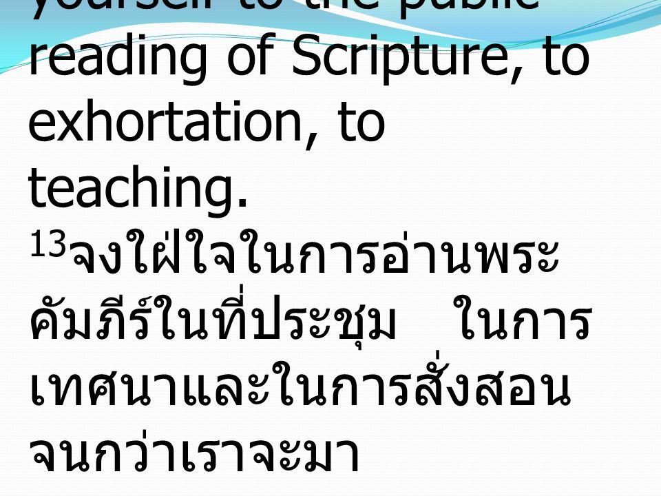 13 Until I come, devote yourself to the public reading of Scripture, to exhortation, to teaching. 13 จงใฝ่ใจในการอ่านพระ คัมภีร์ในที่ประชุม ในการ เทศน