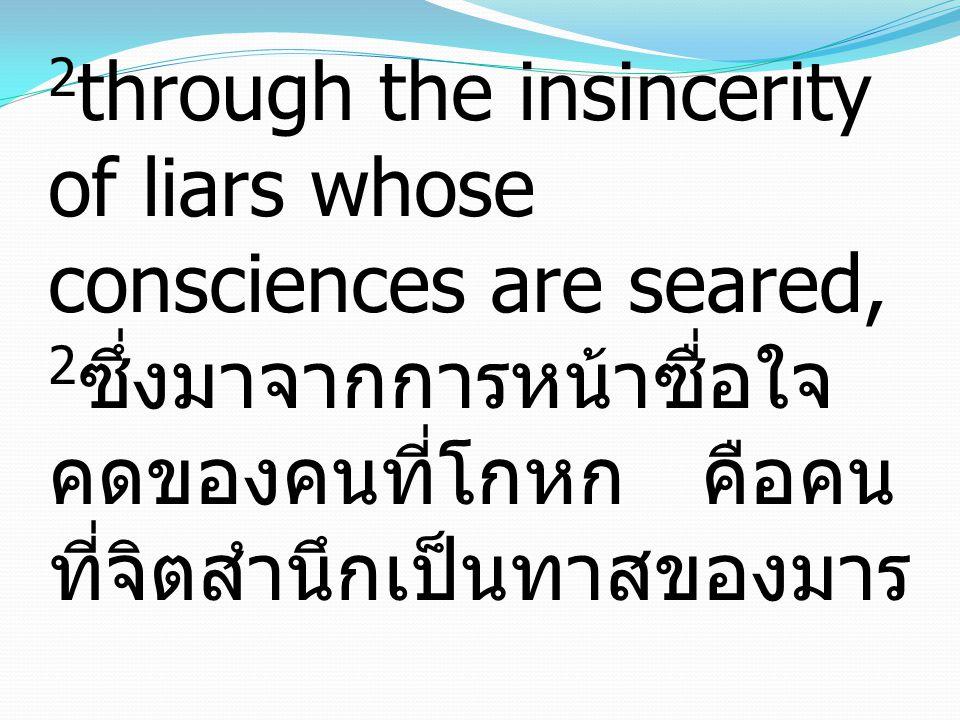 2 through the insincerity of liars whose consciences are seared, 2 ซึ่งมาจากการหน้าซื่อใจ คดของคนที่โกหก คือคน ที่จิตสำนึกเป็นทาสของมาร