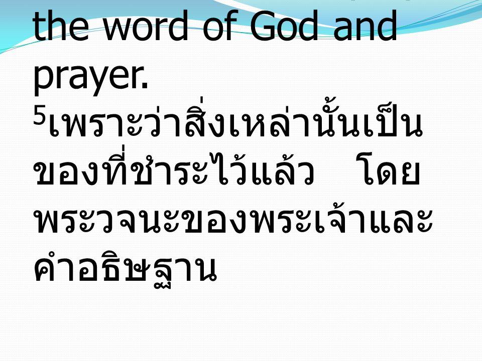 5 for it is made holy by the word of God and prayer. 5 เพราะว่าสิ่งเหล่านั้นเป็น ของที่ชำระไว้แล้ว โดย พระวจนะของพระเจ้าและ คำอธิษฐาน
