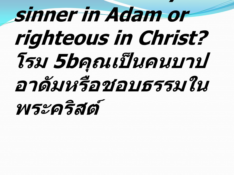 Romans 5b Are you a sinner in Adam or righteous in Christ.