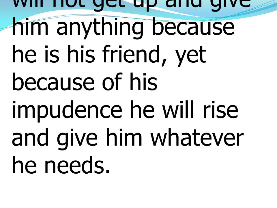 8 I tell you, though he will not get up and give him anything because he is his friend, yet because of his impudence he will rise and give him whateve