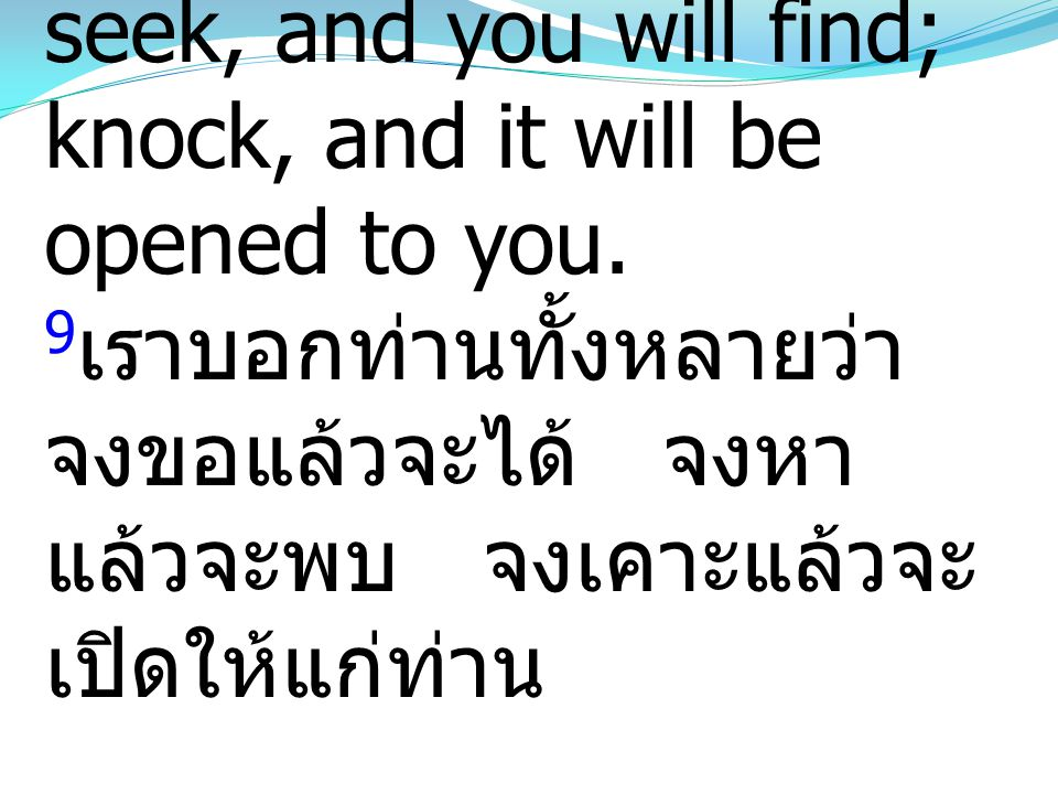 9 And I tell you, ask, and it will be given to you; seek, and you will find; knock, and it will be opened to you. 9 เราบอกท่านทั้งหลายว่า จงขอแล้วจะได