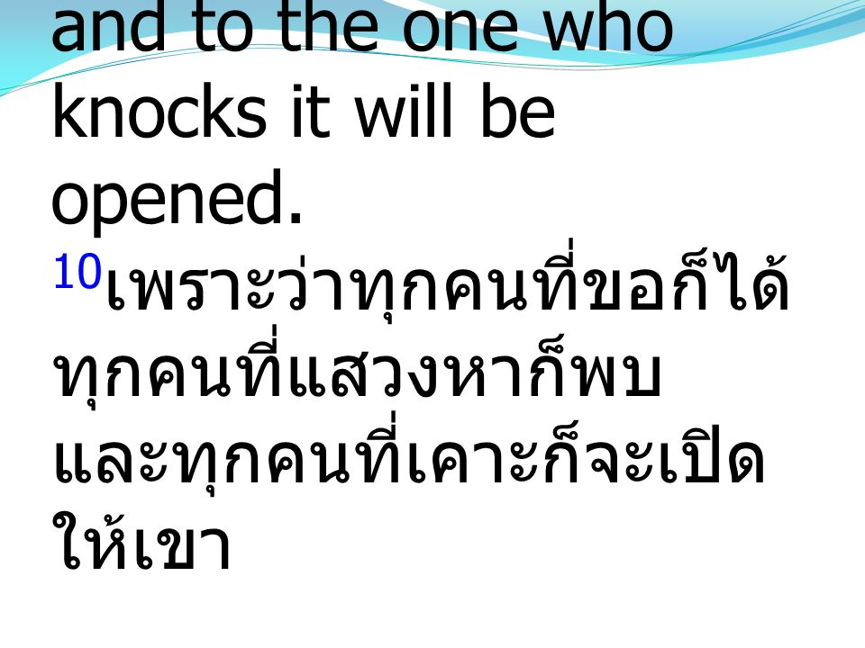 10 For everyone who asks receives, and the one who seeks finds, and to the one who knocks it will be opened. 10 เพราะว่าทุกคนที่ขอก็ได้ ทุกคนที่แสวงหา