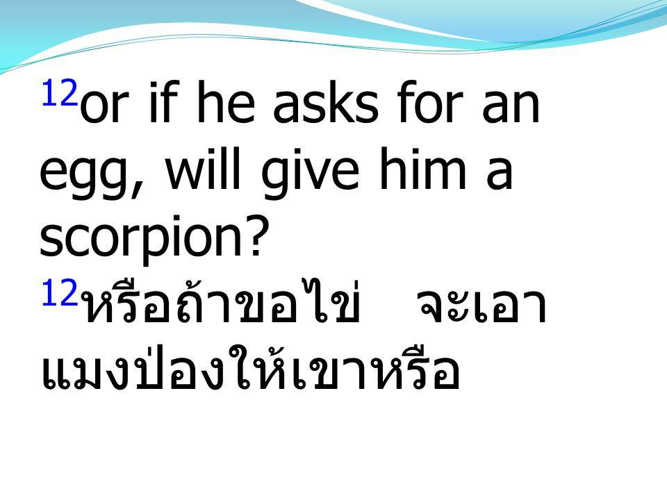 12 or if he asks for an egg, will give him a scorpion? 12 หรือถ้าขอไข่ จะเอา แมงป่องให้เขาหรือ