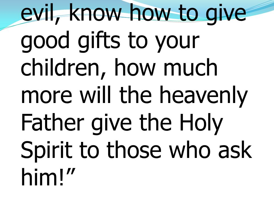 13 If you then, who are evil, know how to give good gifts to your children, how much more will the heavenly Father give the Holy Spirit to those who a