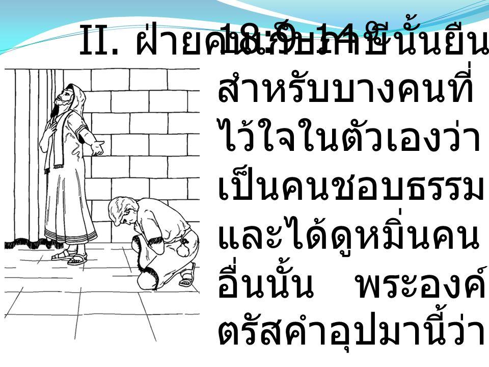 18:9-14 9 สำหรับบางคนที่ ไว้ใจในตัวเองว่า เป็นคนชอบธรรม และได้ดูหมิ่นคน อื่นนั้น พระองค์ ตรัสคำอุปมานี้ว่า II. ฝ่ายคนเก็บภาษีนั้นยืนอยู่แต่ไกล