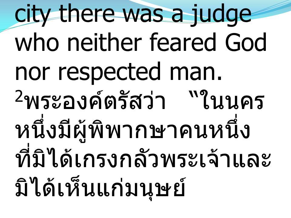 "2 He said, ""In a certain city there was a judge who neither feared God nor respected man. 2 พระองค์ตรัสว่า "" ในนคร หนึ่งมีผู้พิพากษาคนหนึ่ง ที่มิได้เก"