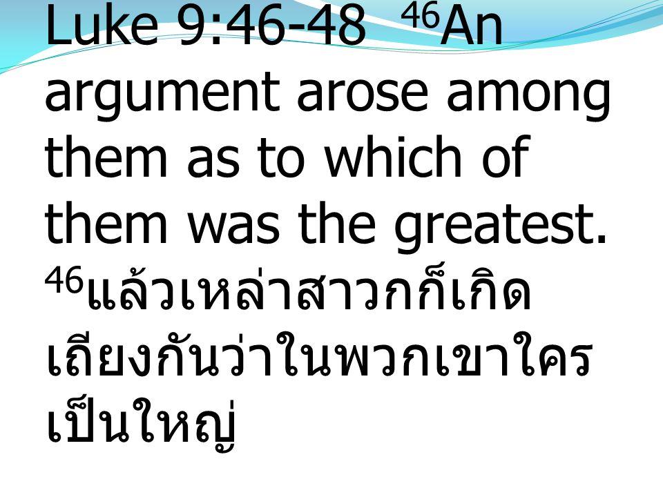 Luke 9:46-48 46 An argument arose among them as to which of them was the greatest. 46 แล้วเหล่าสาวกก็เกิด เถียงกันว่าในพวกเขาใคร เป็นใหญ่