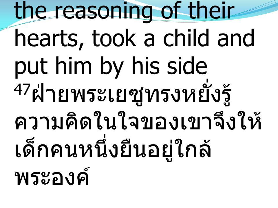 47 But Jesus, knowing the reasoning of their hearts, took a child and put him by his side 47 ฝ่ายพระเยซูทรงหยั่งรู้ ความคิดในใจของเขาจึงให้ เด็กคนหนึ่