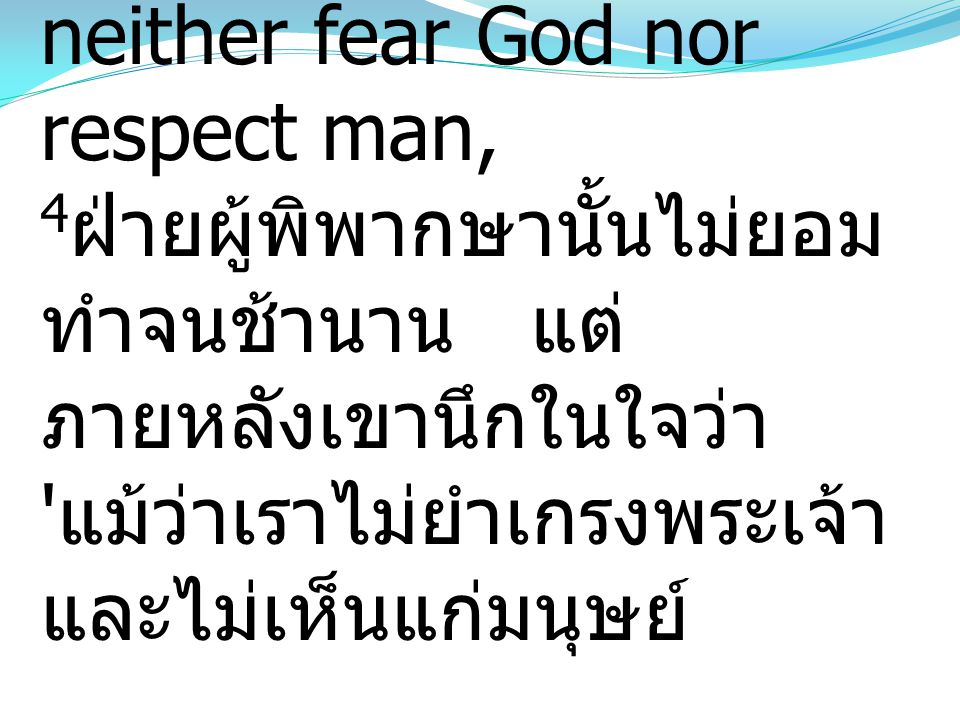 4 For a while he refused, but afterward he said to himself, 'Though I neither fear God nor respect man, 4 ฝ่ายผู้พิพากษานั้นไม่ยอม ทำจนช้านาน แต่ ภายห