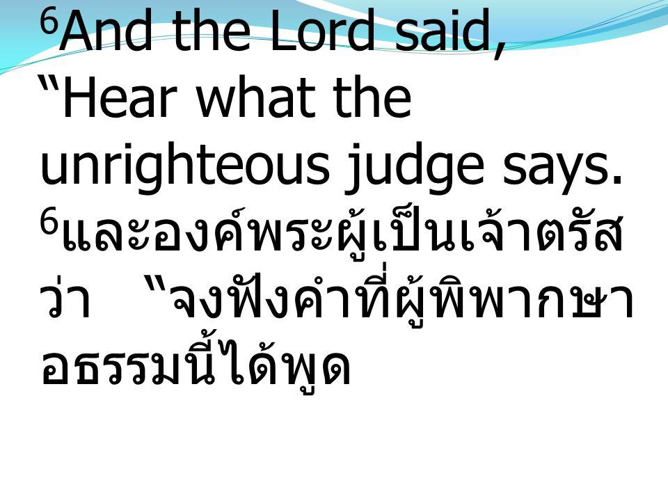 """6 And the Lord said, """"Hear what the unrighteous judge says. 6 และองค์พระผู้เป็นเจ้าตรัส ว่า """" จงฟังคำที่ผู้พิพากษา อธรรมนี้ได้พูด"""