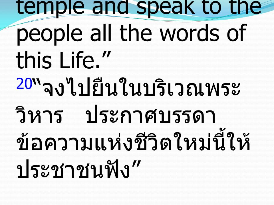 "20 ""Go and stand in the temple and speak to the people all the words of this Life."" 20 "" จงไปยืนในบริเวณพระ วิหาร ประกาศบรรดา ข้อความแห่งชีวิตใหม่นี้ใ"