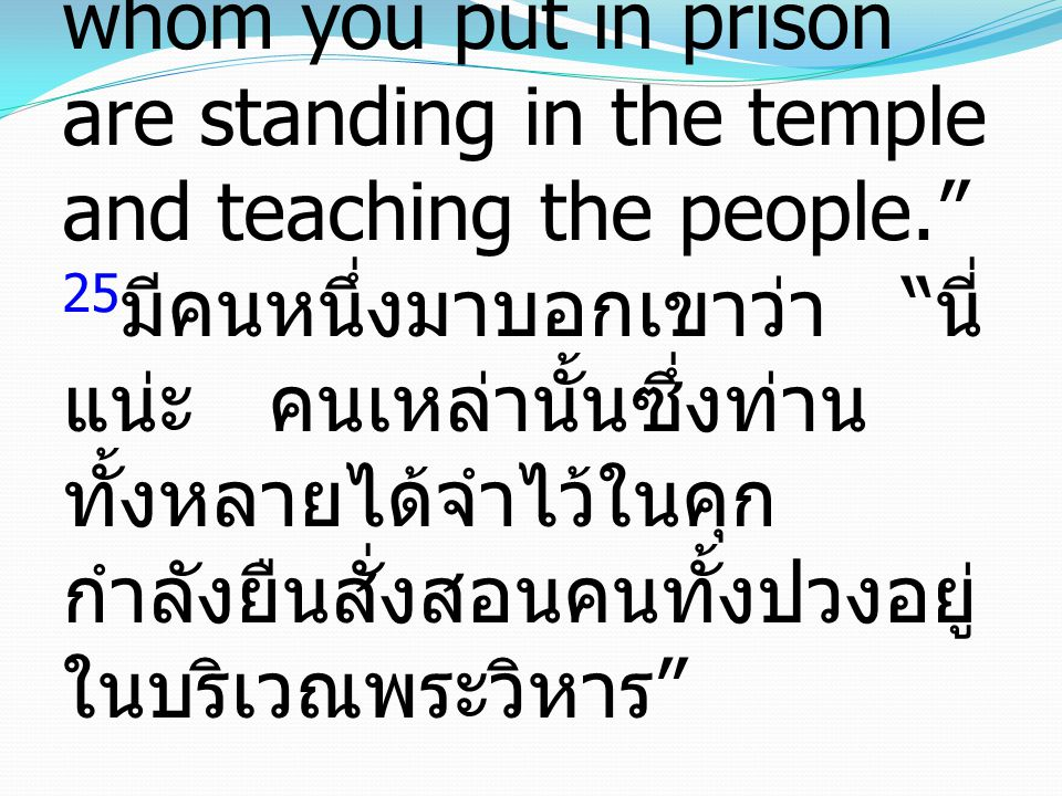"25 And someone came and told them, ""Look! The men whom you put in prison are standing in the temple and teaching the people."" 25 มีคนหนึ่งมาบอกเขาว่า"