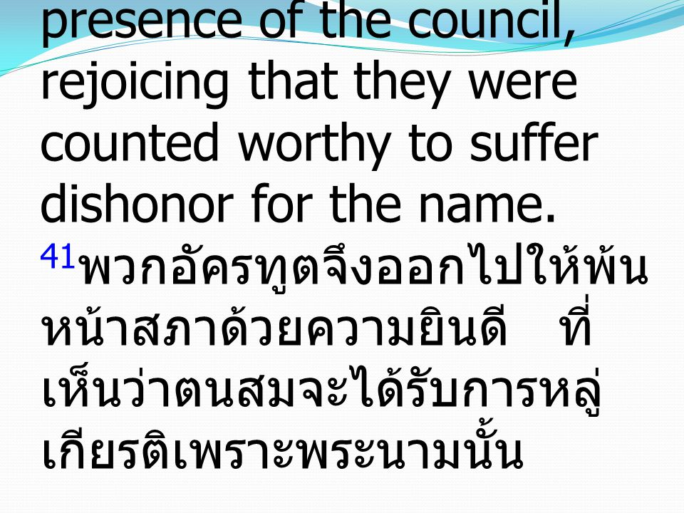 41 Then they left the presence of the council, rejoicing that they were counted worthy to suffer dishonor for the name. 41 พวกอัครทูตจึงออกไปให้พ้น หน