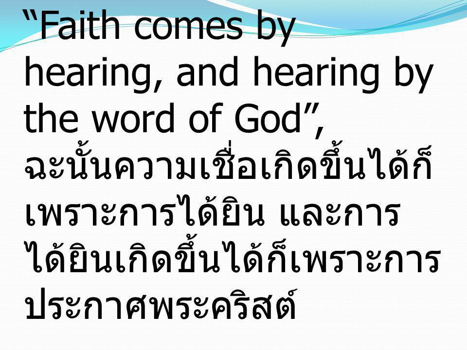 "Romans โรม 10:17 ""Faith comes by hearing, and hearing by the word of God"", ฉะนั้นความเชื่อเกิดขึ้นได้ก็ เพราะการได้ยิน และการ ได้ยินเกิดขึ้นได้ก็เพราะ"