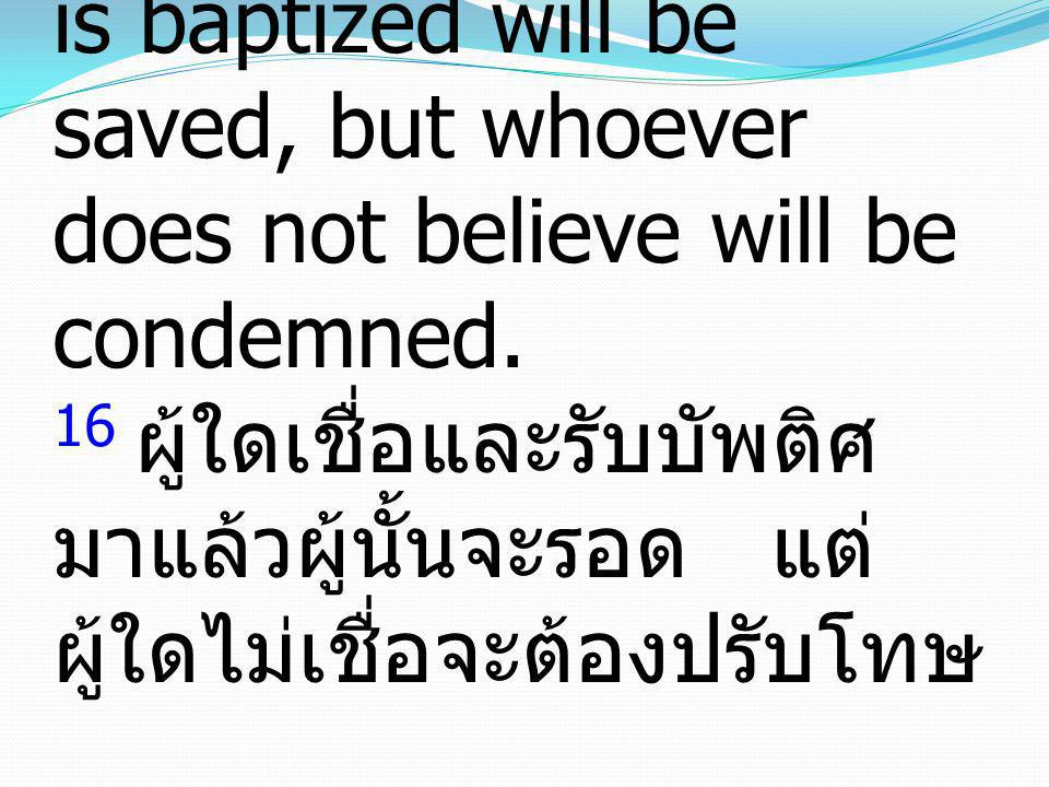 16 Whoever believes and is baptized will be saved, but whoever does not believe will be condemned.