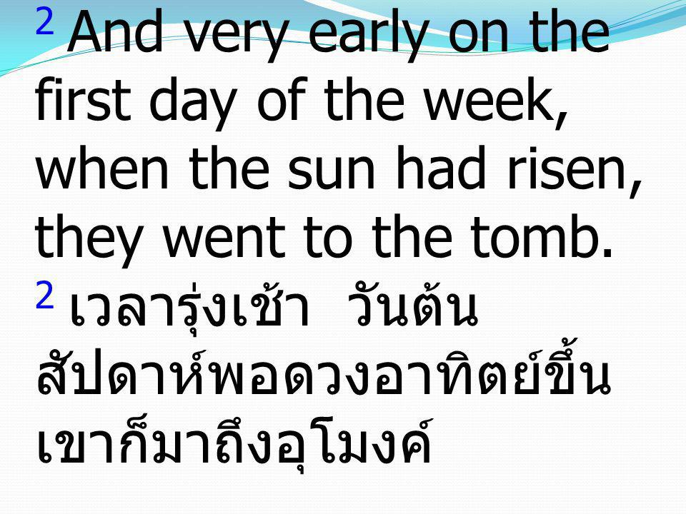 2 And very early on the first day of the week, when the sun had risen, they went to the tomb.
