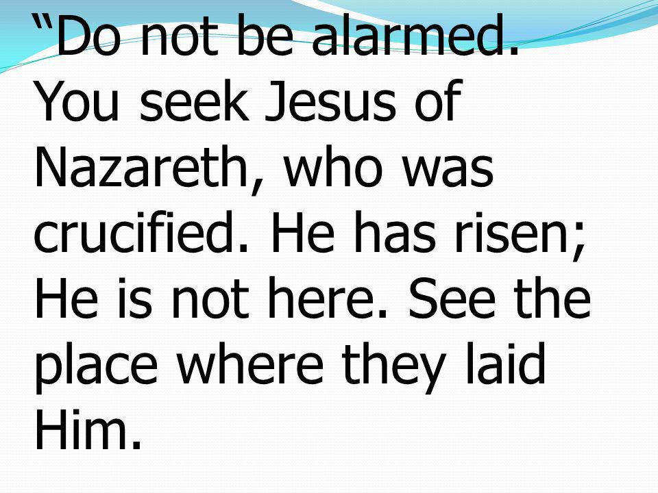 6 And he said to them, Do not be alarmed.You seek Jesus of Nazareth, who was crucified.