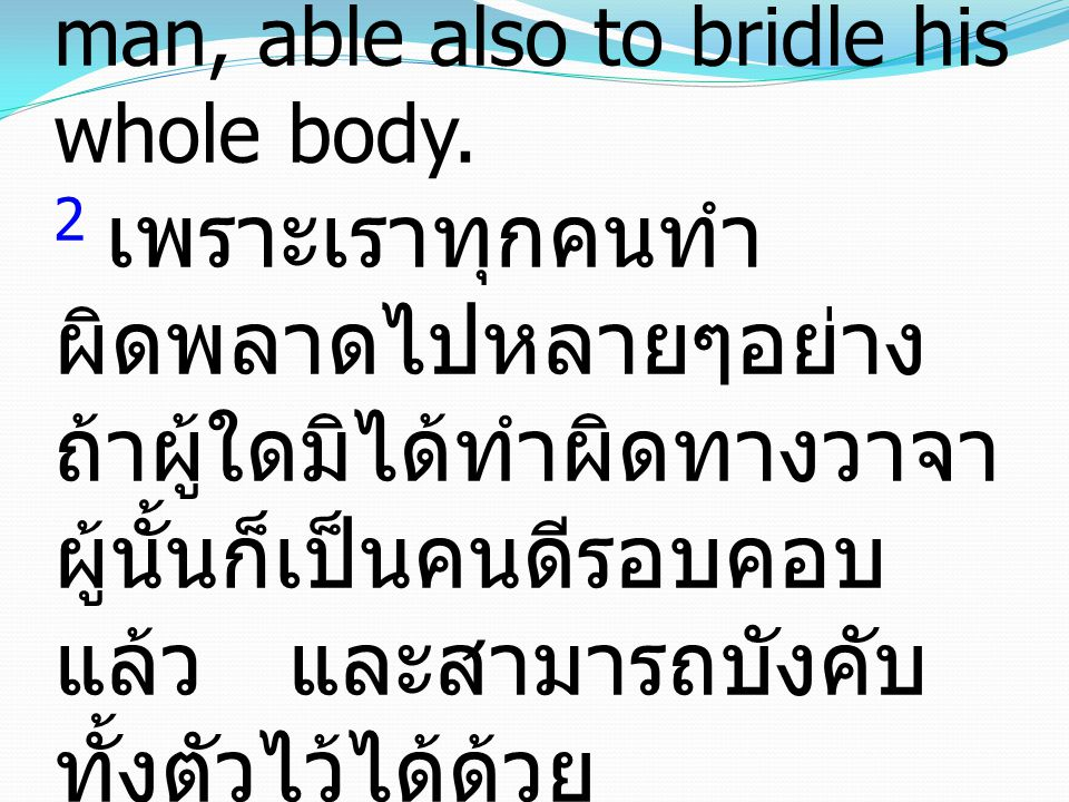 2 For we all stumble in many ways, and if anyone does not stumble in what he says, he is a perfect man, able also to bridle his whole body. 2 เพราะเรา