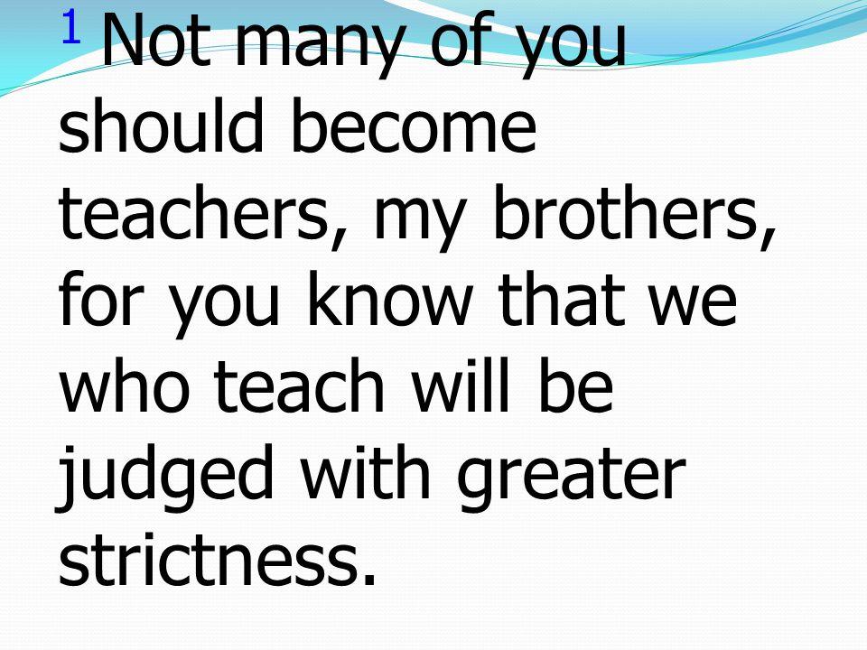1 ดูก่อนพี่น้องของข้าพเจ้า อย่าให้เป็นอาจารย์กันมาก หลายคนเลย เพราะท่าน ก็รู้ว่า เราทั้งหลายที่เป็น ผู้สอนนั้น จะได้รับการ ทรงพิพากษาที่เข้มงวดกว่า ผู้อื่น