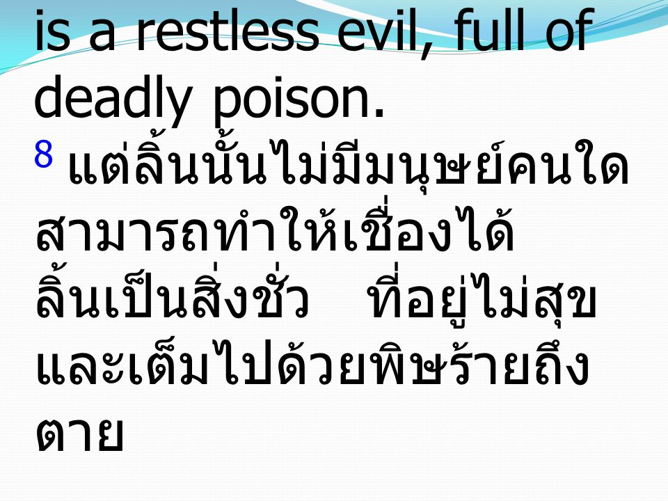 8 but no human being can tame the tongue. It is a restless evil, full of deadly poison. 8 แต่ลิ้นนั้นไม่มีมนุษย์คนใด สามารถทำให้เชื่องได้ ลิ้นเป็นสิ่ง