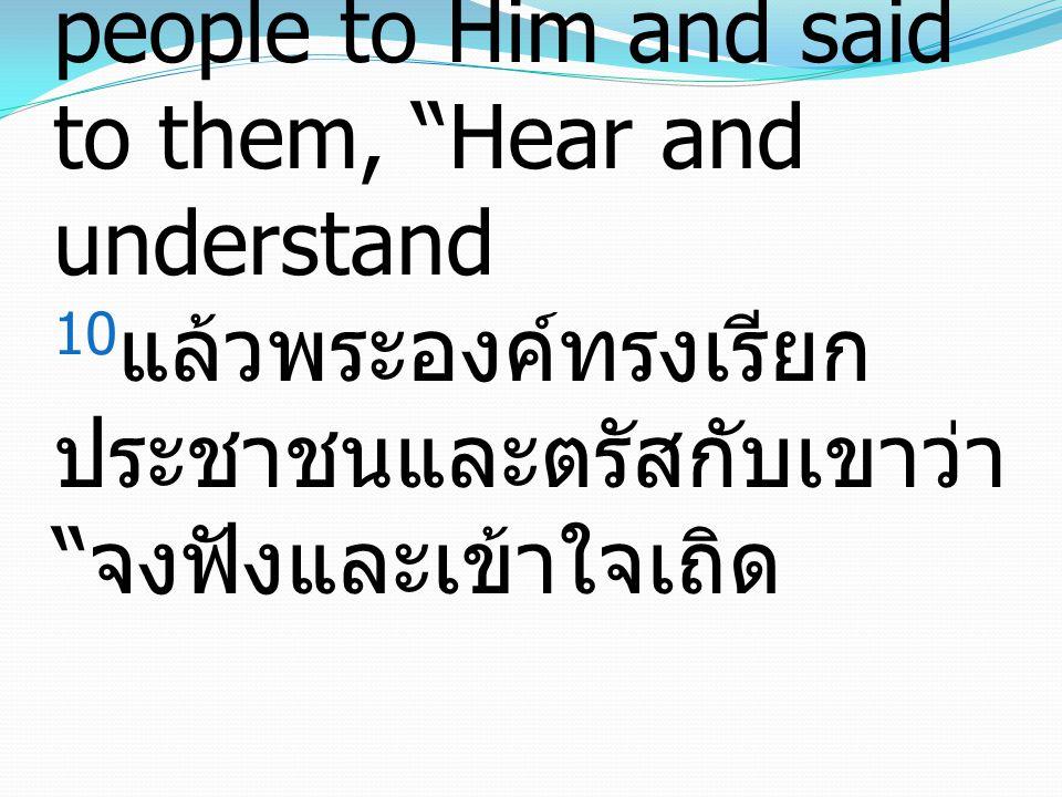 Matthew มัทธิว 15:10-11 10 And He called the people to Him and said to them, Hear and understand 10 แล้วพระองค์ทรงเรียก ประชาชนและตรัสกับเขาว่า จงฟังและเข้าใจเถิด