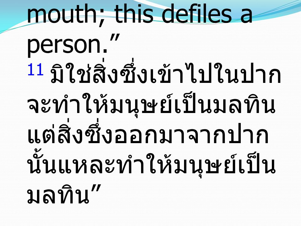 "11 it is not what goes into the mouth that defiles a person, but what comes out of the mouth; this defiles a person."" 11 มิใช่สิ่งซึ่งเข้าไปในปาก จะทำ"