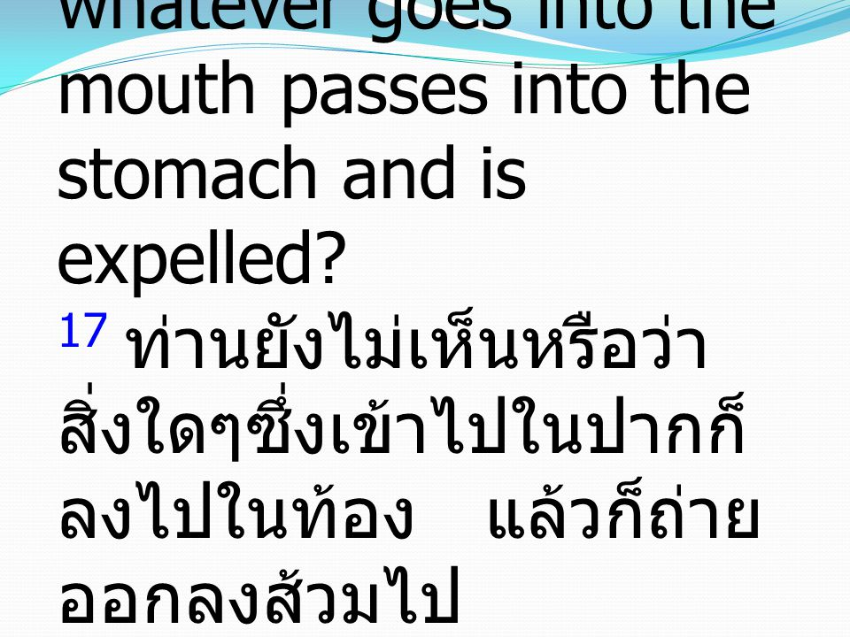 Matthew มัทธิว 15:17-20 17 Do you not see that whatever goes into the mouth passes into the stomach and is expelled? 17 ท่านยังไม่เห็นหรือว่า สิ่งใดๆซ