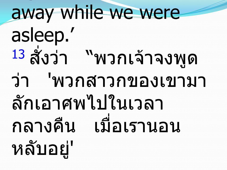 13 and said, Tell people, 'His disciples came by night and stole him away while we were asleep.' 13 สั่งว่า พวกเจ้าจงพูด ว่า พวกสาวกของเขามา ลักเอาศพไปในเวลา กลางคืน เมื่อเรานอน หลับอยู่