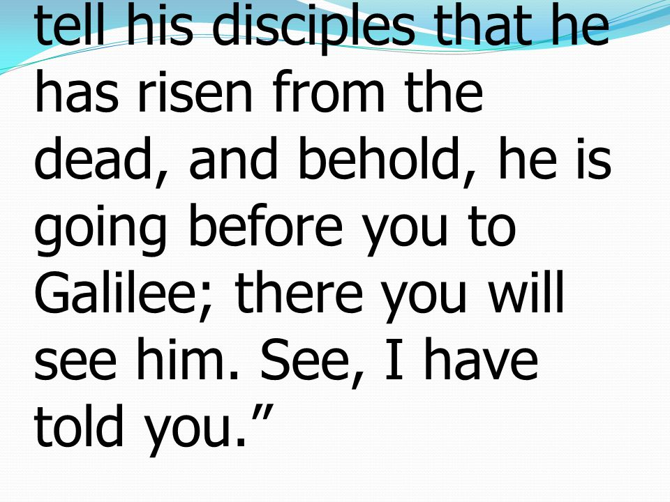 7 Then go quickly and tell his disciples that he has risen from the dead, and behold, he is going before you to Galilee; there you will see him.